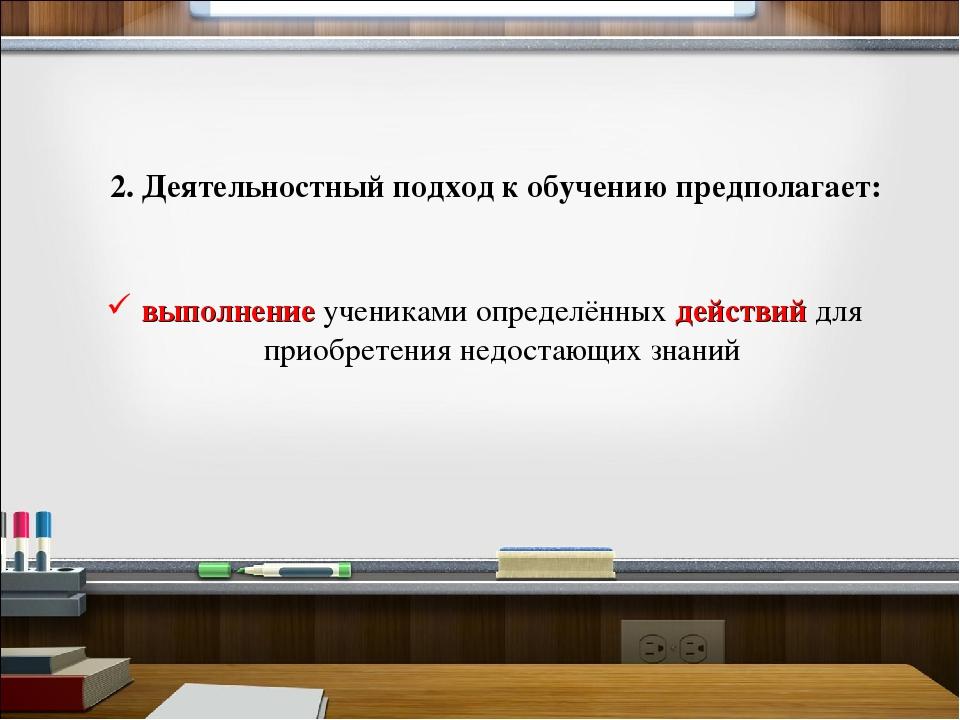 2. Деятельностный подход к обучению предполагает: выполнение учениками опреде...