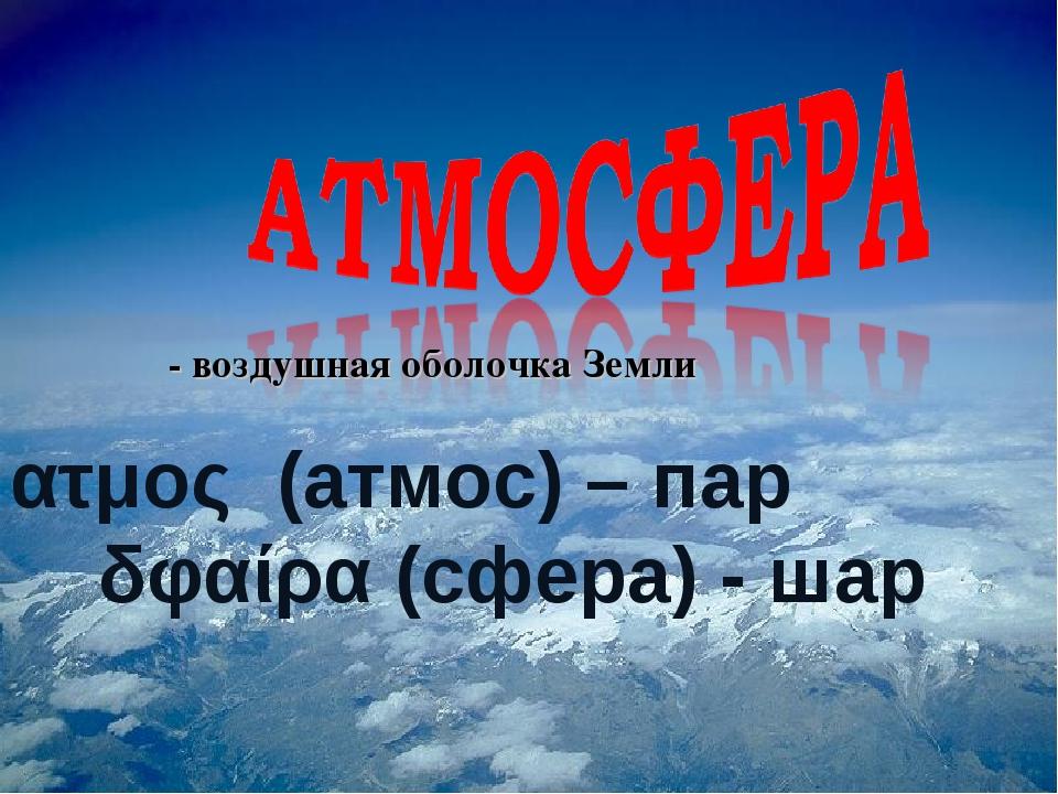 ατμος (атмос) – пар δφαίρα (сфера) - шар - воздушная оболочка Земли