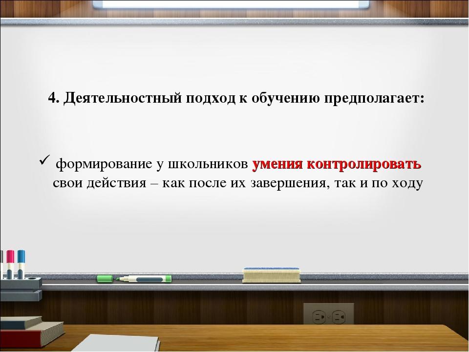 4. Деятельностный подход к обучению предполагает: формирование у школьников у...