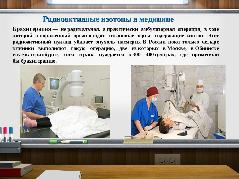 Брахитерапия— нерадикальная, апрактически амбулаторная операция, входе ко...
