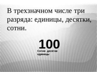 В трехзначном числе три разряда: единицы, десятки, сотни. 100 Сотни десятки е
