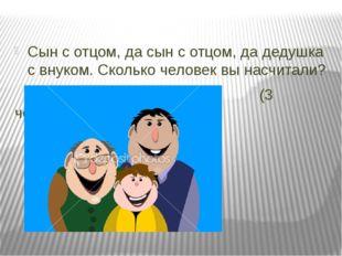 Сын с отцом, да сын с отцом, да дедушка с внуком. Сколько человек вы насчитал