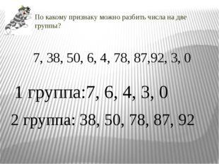 По какому признаку можно разбить числа на две группы? 7, 38, 50, 6, 4, 78, 87