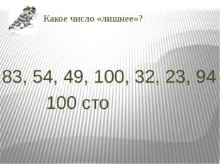 Какое число «лишнее»? 83, 54, 49, 100, 32, 23, 94 100 сто