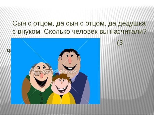 Сын с отцом, да сын с отцом, да дедушка с внуком. Сколько человек вы насчитал...