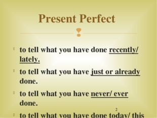 Present Perfect to tell what you have done recently/ lately. to tell what yo