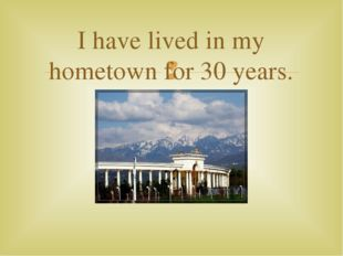 I have lived in my hometown for 30 years. 