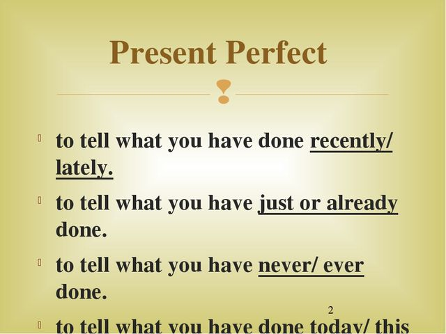 Present Perfect to tell what you have done recently/ lately. to tell what yo...