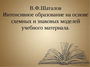 В.Ф.Шаталов Интенсивное образование на основе схемных и знаковых моделей учеб