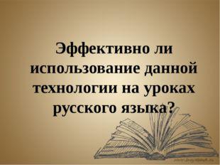 Эффективно ли использование данной технологии на уроках русского языка?