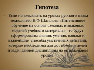 Гипотеза Если использовать на уроках русского языка технологию В.Ф Шаталова «