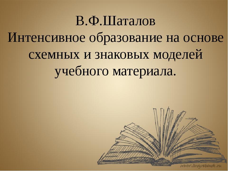 В.Ф.Шаталов Интенсивное образование на основе схемных и знаковых моделей учеб...
