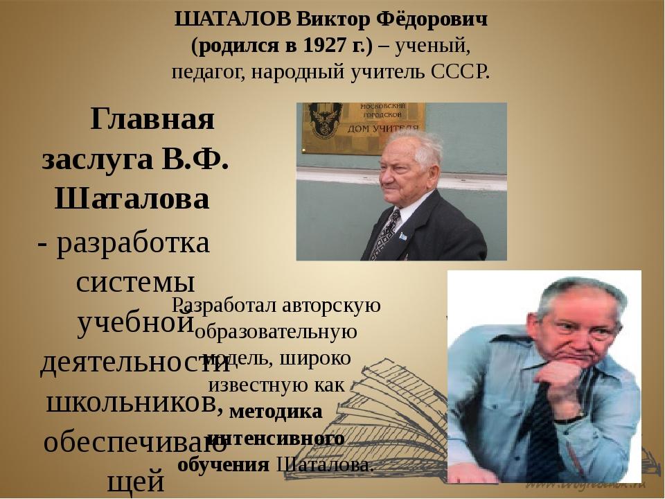 Главная заслуга В.Ф. Шаталова - разработка системы учебной деятельности шко...