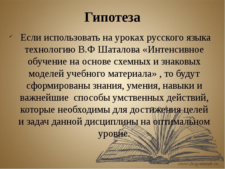 Гипотеза Если использовать на уроках русского языка технологию В.Ф Шаталова «...