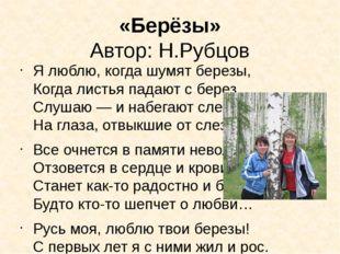 «Берёзы» Автор: Н.Рубцов Я люблю, когда шумят березы, Когда листья падают с б