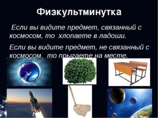 Физкультминутка Если вы видите предмет, связанный с космосом, то хлопаете в