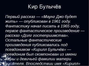 Кир Булычёв Первый рассказ — «Маунг Джо будет жить» — опубликован в 1961 году
