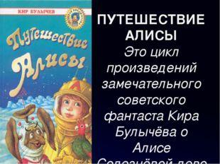 ПУТЕШЕСТВИЕ АЛИСЫ Это цикл произведений замечательного советского фантаста Ки