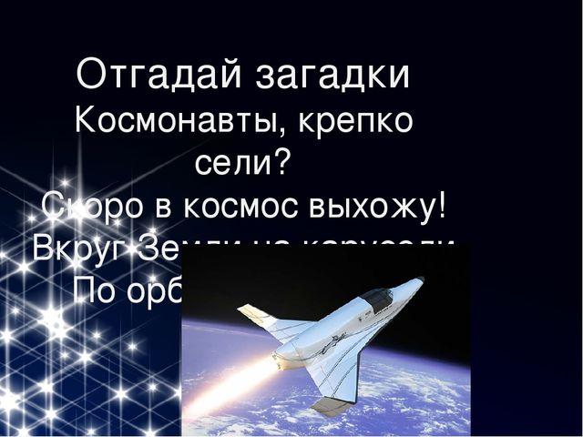 Отгадай загадки Космонавты, крепко сели? Скоро в космос выхожу! Вкруг Земли...