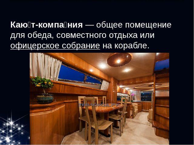 Каю́т-компа́ния— общее помещение для обеда, совместного отдыха илиофицерск...