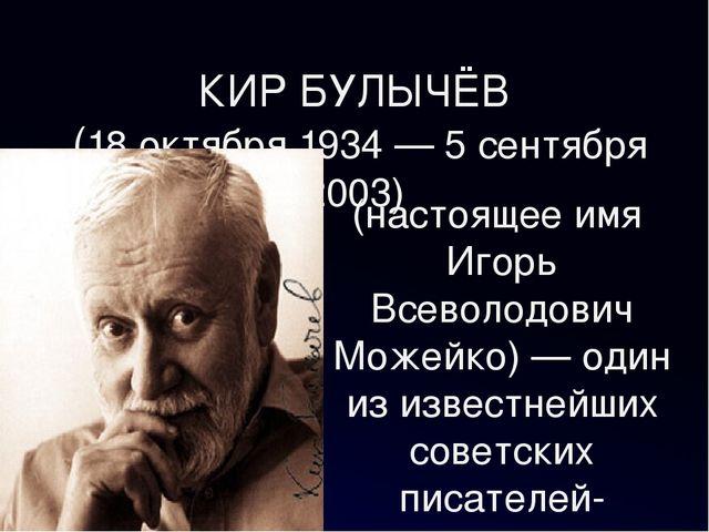 КИР БУЛЫЧЁВ (18 октября 1934 — 5 сентября 2003) (настоящее имя Игорь Всеволод...