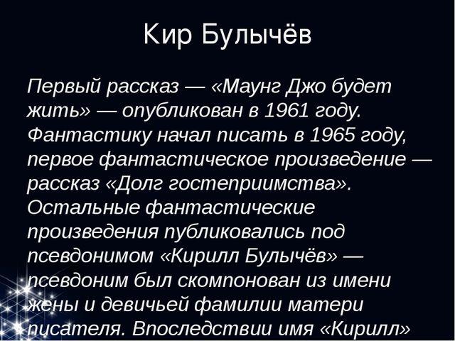 Кир Булычёв Первый рассказ — «Маунг Джо будет жить» — опубликован в 1961 году...