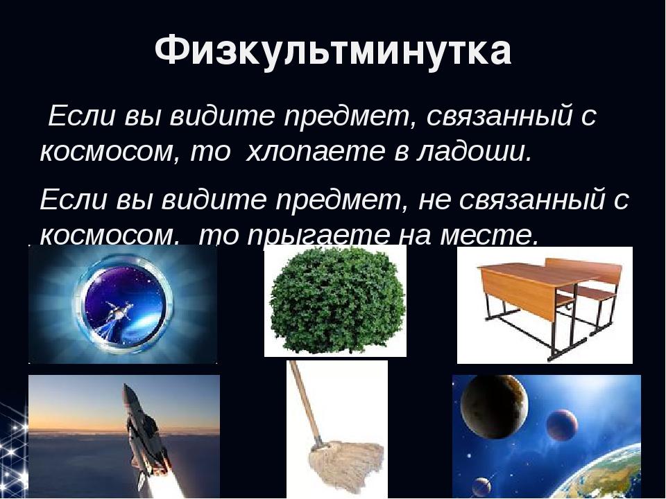 Физкультминутка Если вы видите предмет, связанный с космосом, то хлопаете в...