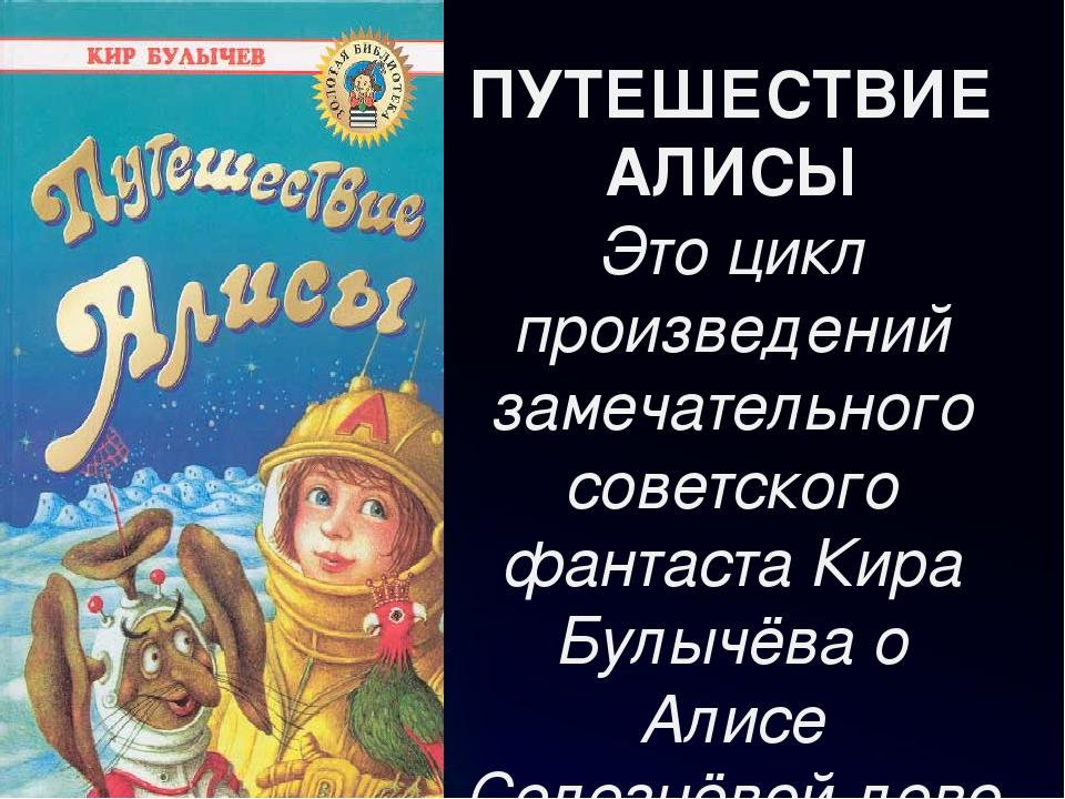 ПУТЕШЕСТВИЕ АЛИСЫ Это цикл произведений замечательного советского фантаста Ки...