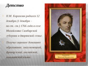 Н.М. Карамзин родился 12 декабря (1 декабря – по ст. ст.) 1766 года в селе Ми
