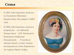 В 1801 году Карамзин женился на Елизавете Ивановне Протасовой. Она умерла в 1