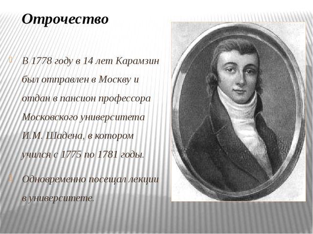 В 1778 году в 14 лет Карамзин был отправлен в Москву и отдан в пансион профес...