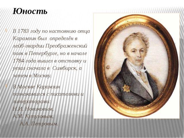 В 1783 году по настоянию отца Карамзин был определён в лейб-гвардии Преображе...