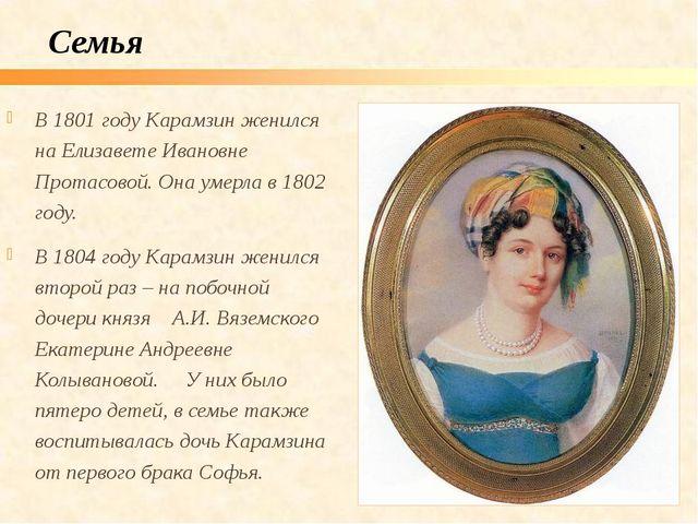 В 1801 году Карамзин женился на Елизавете Ивановне Протасовой. Она умерла в 1...
