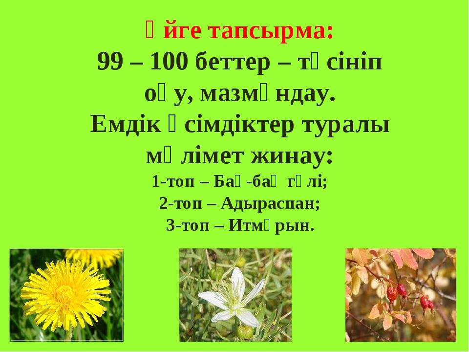 Үйге тапсырма: 99 – 100 беттер – түсініп оқу, мазмұндау. Емдік өсімдіктер тур...