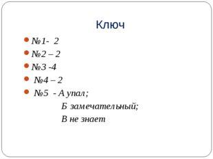 Ключ №1- 2 №2 – 2 №3 -4 №4 – 2 №5 - А упал; Б замечательный; В не знает
