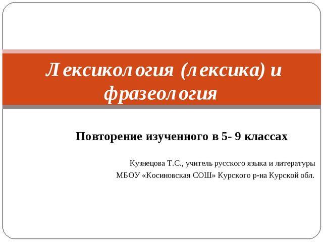Повторение изученного в 5- 9 классах Кузнецова Т.С., учитель русского языка и...