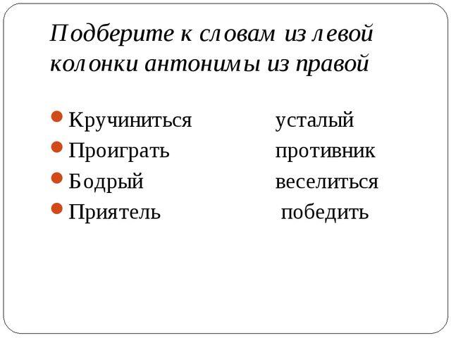 Подберите к словам из левой колонки антонимы из правой Кручинитьсяусталый П...
