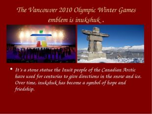 The Vancouver 2010 Olympic Winter Games emblem is inukshuk . It's a stone sta