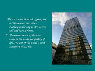 There are more than 40 skyscrapers in Vancouver. The tallest building in the
