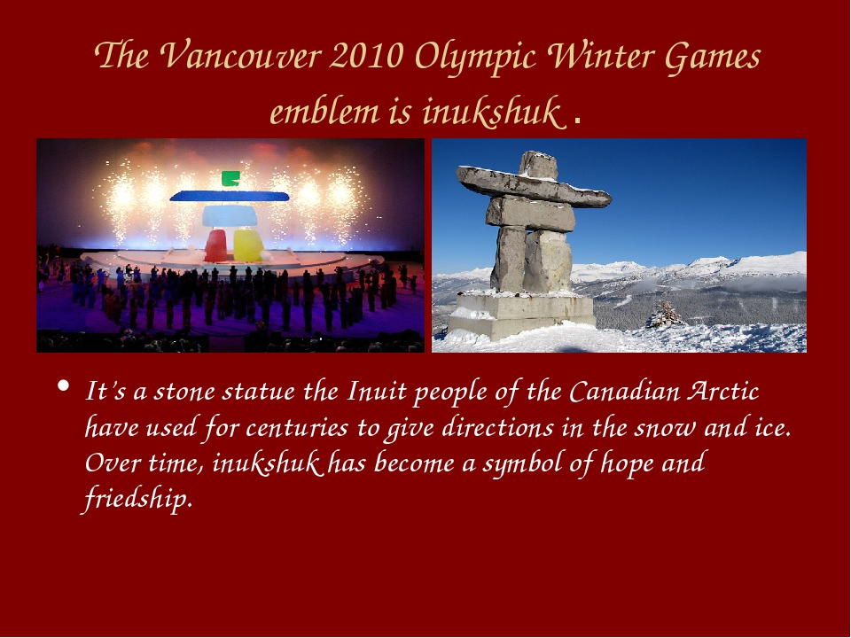 The Vancouver 2010 Olympic Winter Games emblem is inukshuk . It's a stone sta...