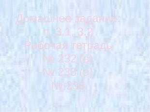 Домашнее задание: п. 3.1, 3.2 Рабочая тетрадь № 232 (в) № 233 (а) № 236