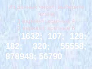 Из данных чисел, выберите числа 1 вариант: кратные 4 2 вариант: кратные 6 163