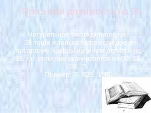 Признаки делимости на 25 Натуральное число делится на 25 тогда и только тогда