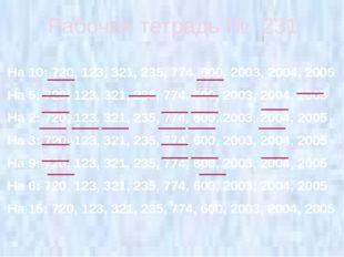 Рабочая тетрадь № 231 На 10: 720, 123, 321, 235, 774, 600, 2003, 2004, 2005 Н
