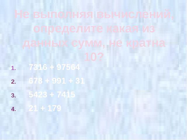 Не выполняя вычислений, определите какая из данных сумм, не кратна 10? 7316 +...
