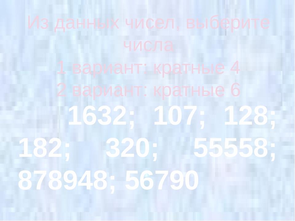 Из данных чисел, выберите числа 1 вариант: кратные 4 2 вариант: кратные 6 163...