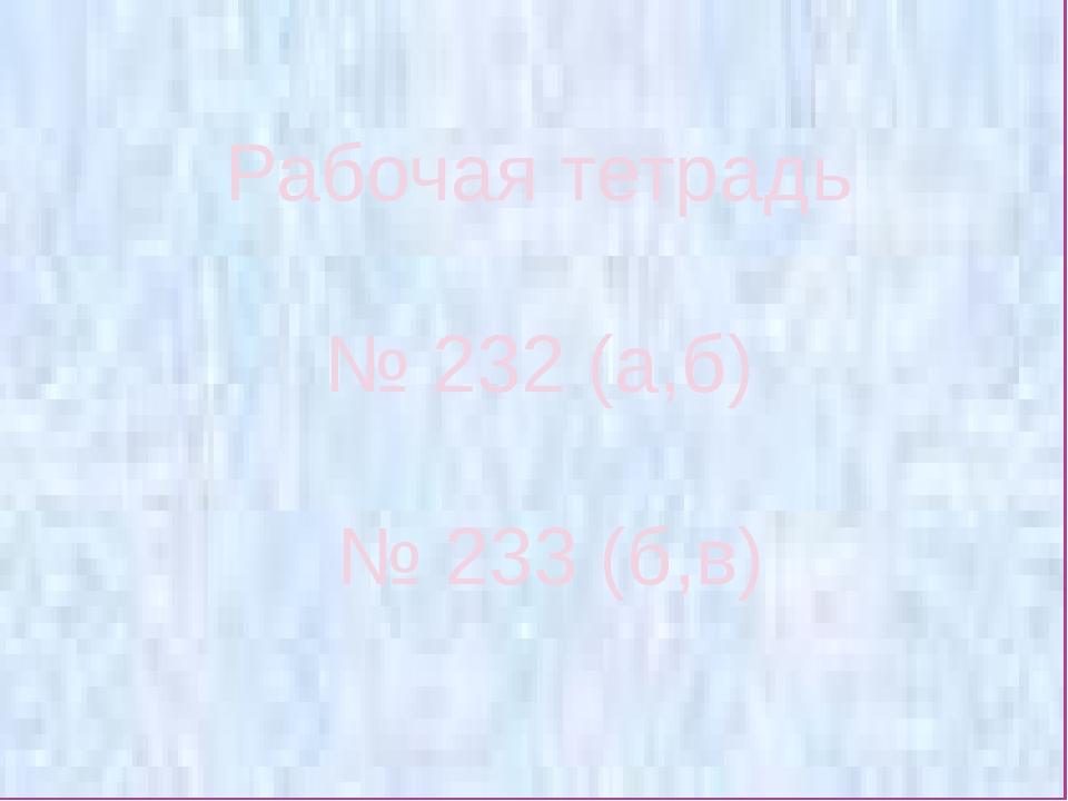 Рабочая тетрадь № 232 (а,б) № 233 (б,в)
