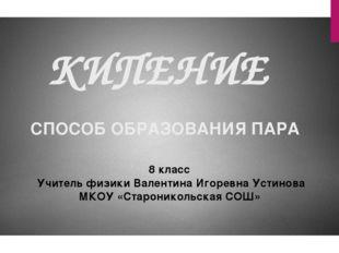 КИПЕНИЕ СПОСОБ ОБРАЗОВАНИЯ ПАРА 8 класс Учитель физики Валентина Игоревна Уст
