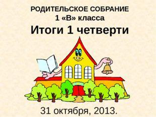 РОДИТЕЛЬСКОЕ СОБРАНИЕ 1 «В» класса Итоги 1 четверти 31 октября, 2013.