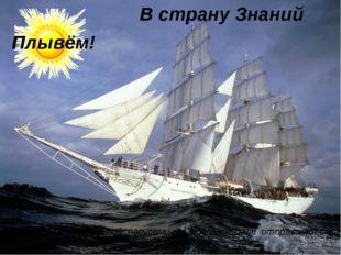 В страну Знаний На этом кораблике под парусами мы в дальние дали отправимся с